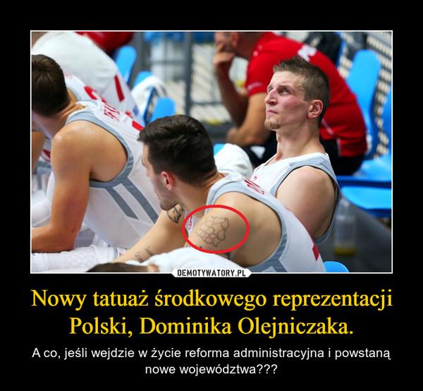 Nowy tatuaż środkowego reprezentacji Polski, Dominika Olejniczaka. – A co, jeśli wejdzie w życie reforma administracyjna i powstaną nowe województwa???