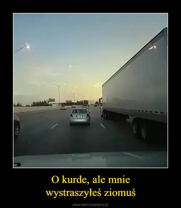 O kurde, ale mniewystraszyłeś ziomuś –
