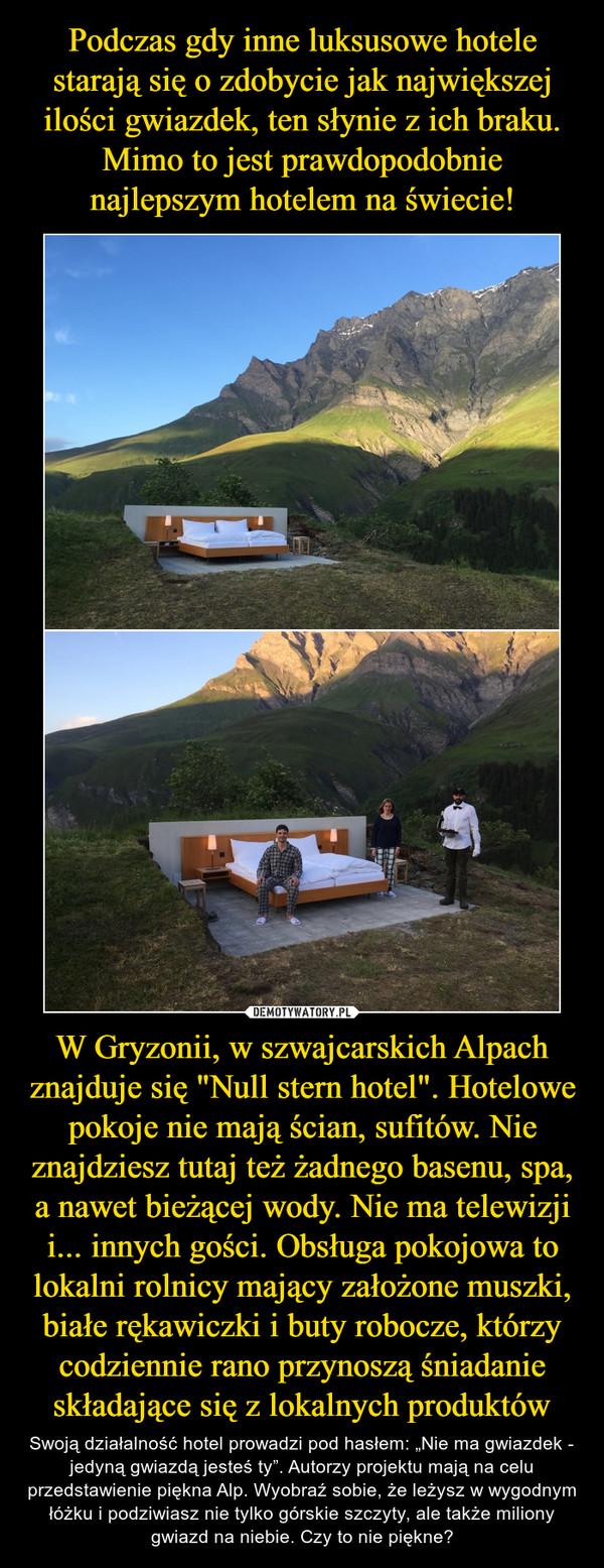 """W Gryzonii, w szwajcarskich Alpach znajduje się """"Null stern hotel"""". Hotelowe pokoje nie mają ścian, sufitów. Nie znajdziesz tutaj też żadnego basenu, spa, a nawet bieżącej wody. Nie ma telewizji i... innych gości. Obsługa pokojowa to lokalni rolnicy mający założone muszki, białe rękawiczki i buty robocze, którzy codziennie rano przynoszą śniadanie składające się z lokalnych produktów – Swoją działalność hotel prowadzi pod hasłem: """"Nie ma gwiazdek - jedyną gwiazdą jesteś ty"""". Autorzy projektu mają na celu przedstawienie piękna Alp. Wyobraź sobie, że leżysz w wygodnym łóżku i podziwiasz nie tylko górskie szczyty, ale także miliony gwiazd na niebie. Czy to nie piękne?"""