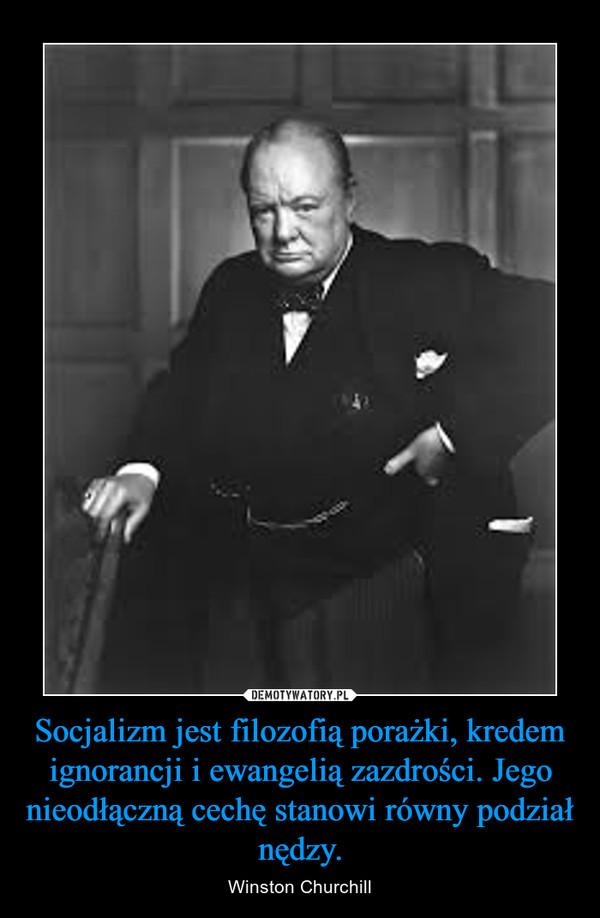 Socjalizm jest filozofią porażki, kredem ignorancji i ewangelią zazdrości. Jego nieodłączną cechę stanowi równy podział nędzy. – Winston Churchill