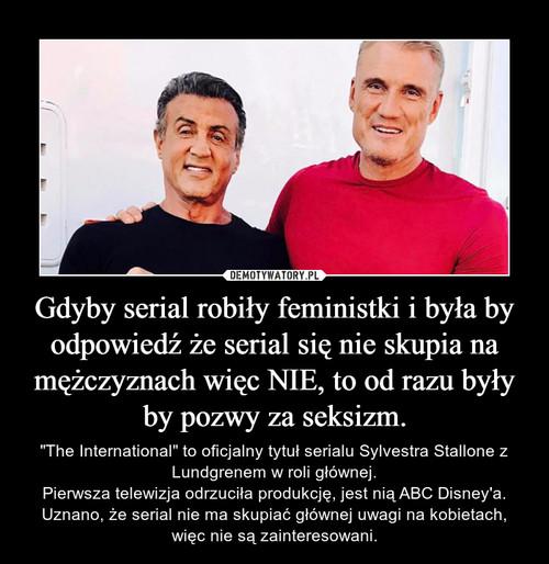 Gdyby serial robiły feministki i była by odpowiedź że serial się nie skupia na mężczyznach więc NIE, to od razu były by pozwy za seksizm.