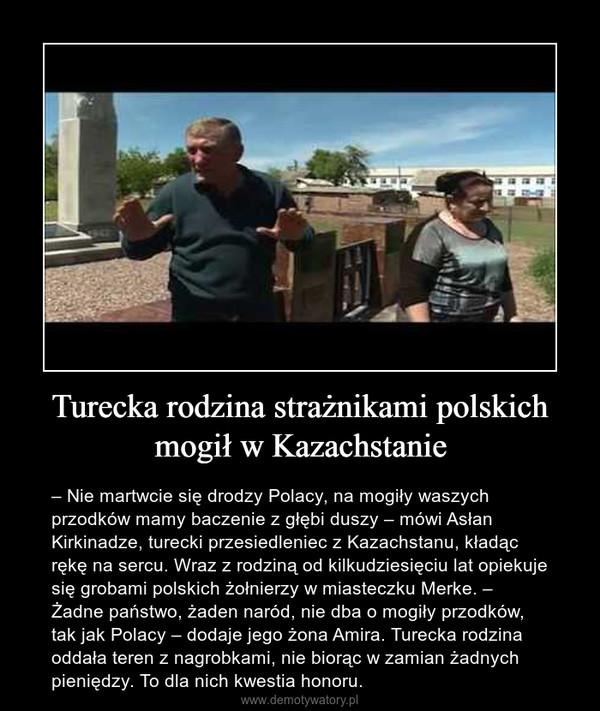 Turecka rodzina strażnikami polskich mogił w Kazachstanie – – Nie martwcie się drodzy Polacy, na mogiły waszych przodków mamy baczenie z głębi duszy – mówi Asłan Kirkinadze, turecki przesiedleniec z Kazachstanu, kładąc rękę na sercu. Wraz z rodziną od kilkudziesięciu lat opiekuje się grobami polskich żołnierzy w miasteczku Merke. – Żadne państwo, żaden naród, nie dba o mogiły przodków, tak jak Polacy – dodaje jego żona Amira. Turecka rodzina oddała teren z nagrobkami, nie biorąc w zamian żadnych pieniędzy. To dla nich kwestia honoru.
