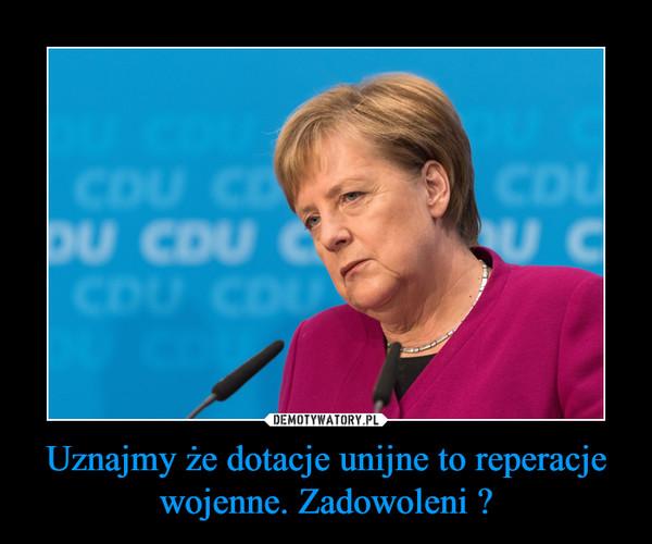 Uznajmy że dotacje unijne to reperacje wojenne. Zadowoleni ? –