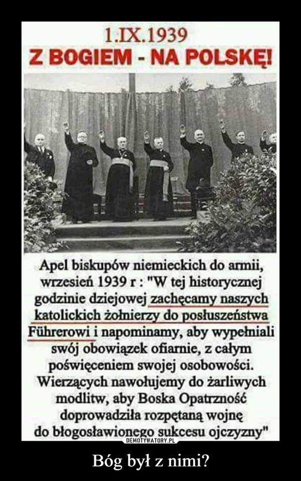 """Bóg był z nimi? –  1. IX. 1939Z BOGIEM - NA POLSKĘ!Apel biskupów niemieckich do armii,wrzesień 1939 r: """"W tej historycznejgodzinie dziejowej zachęcamy naszychkatolickich żołnierzy do posłuszeństwaFflhrerowi i napominamy, aby wypełniań'swój obowiązek ofiarnie, z całympoświeceniem swojej osobowości.Wierzących nawołujemy do żarliwychmodlitw, aby Boska Opatrznośćdoprowadziła rozpętaną wojnędo błogosławionego sukcesu ojczyzny"""""""