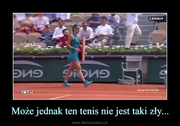 Może jednak ten tenis nie jest taki zły... –