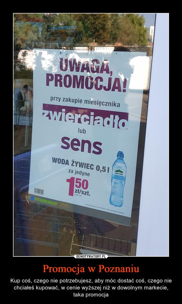Promocja w Poznaniu – Kup coś, czego nie potrzebujesz, aby móc dostać coś, czego nie chciałeś kupować, w cenie wyższej niż w dowolnym markecie, taka promocja UWAGA, PROMOCJA! przy zakupie miesięcznika zwerciadło lub sens woda żywiec 0,5l za jedynie 1,50 zł/szt