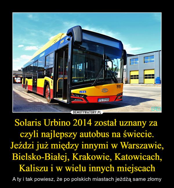 Solaris Urbino 2014 został uznany za  czyli najlepszy autobus na świecie. Jeździ już między innymi w Warszawie, Bielsko-Białej, Krakowie, Katowicach, Kaliszu i w wielu innych miejscach – A ty i tak powiesz, że po polskich miastach jeżdżą same złomy