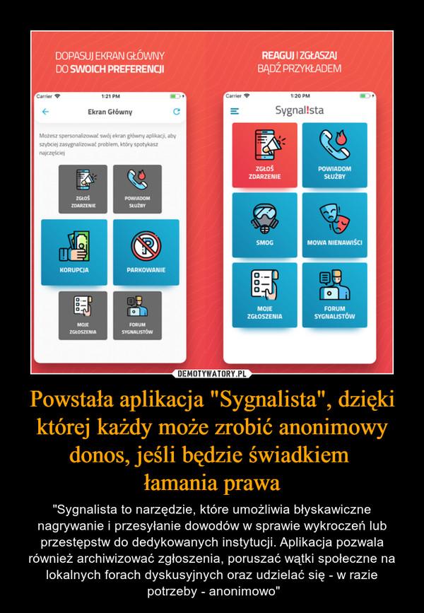 """Powstała aplikacja """"Sygnalista"""", dzięki której każdy może zrobić anonimowy donos, jeśli będzie świadkiem łamania prawa – """"Sygnalista to narzędzie, które umożliwia błyskawiczne nagrywanie i przesyłanie dowodów w sprawie wykroczeń lub przestępstw do dedykowanych instytucji. Aplikacja pozwala również archiwizować zgłoszenia, poruszać wątki społeczne na lokalnych forach dyskusyjnych oraz udzielać się - w razie potrzeby - anonimowo"""""""