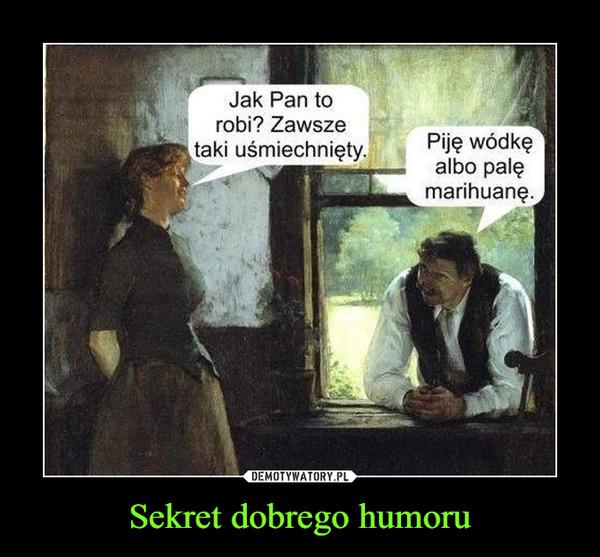 Sekret dobrego humoru –  Jak Pan to robi? Zawsze taki uśmiechnięty. Piję wódkę albo palę marihuanę.