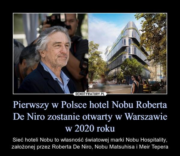 Pierwszy w Polsce hotel Nobu Roberta De Niro zostanie otwarty w Warszawiew 2020 roku – Sieć hoteli Nobu to własność światowej marki Nobu Hospitality, założonej przez Roberta De Niro, Nobu Matsuhisa i Meir Tepera