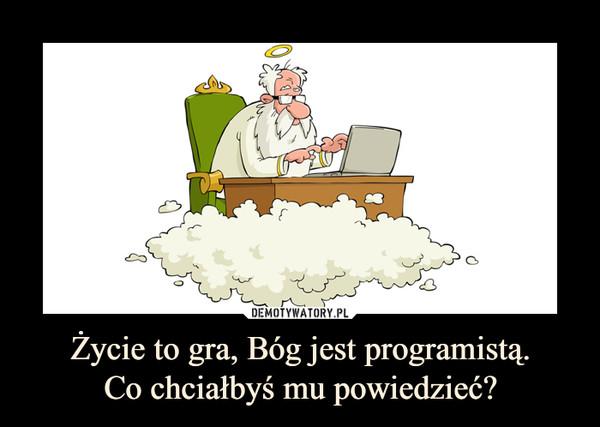 Życie to gra, Bóg jest programistą.Co chciałbyś mu powiedzieć? –