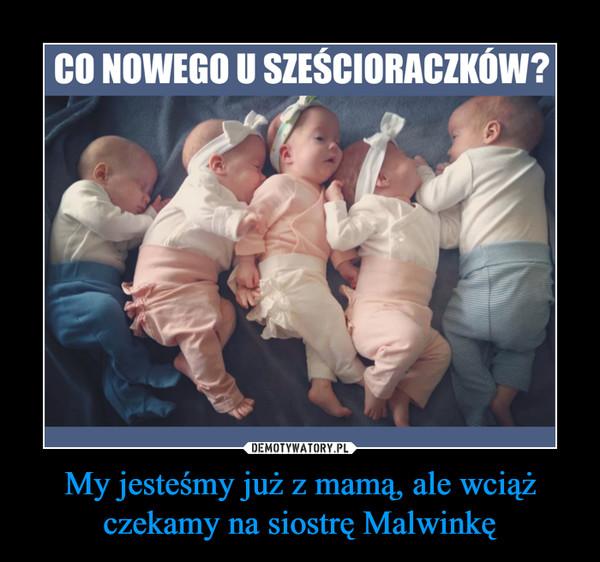 My jesteśmy już z mamą, ale wciąż czekamy na siostrę Malwinkę –