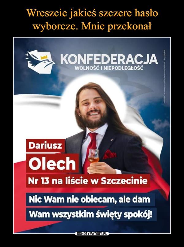 –  KONFEDERACJA WOLNOŚĆ I NIEPODLEGŁOŚĆ Dariusz Olech , Nr 13 na liście w Szczecinie Nic Wam nie obiecam, ale dam Wam wszystkim święty spokój!