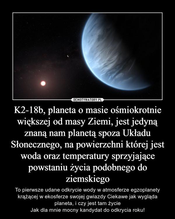 K2-18b, planeta o masie ośmiokrotnie większej od masy Ziemi, jest jedyną znaną nam planetą spoza Układu Słonecznego, na powierzchni której jest woda oraz temperatury sprzyjające powstaniu życia podobnego do ziemskiego – To pierwsze udane odkrycie wody w atmosferze egzoplanety krążącej w ekosferze swojej gwiazdy Ciekawe jak wygląda planeta, i czy jest tam życieJak dla mnie mocny kandydat do odkrycia roku!