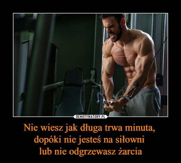 Nie wiesz jak długa trwa minuta, dopóki nie jesteś na siłowni lub nie odgrzewasz żarcia –
