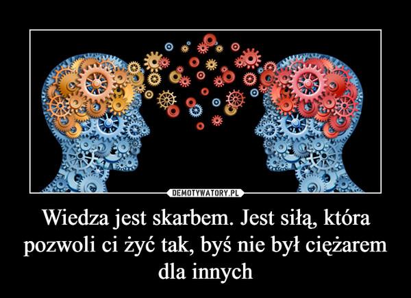 Wiedza jest skarbem. Jest siłą, która pozwoli ci żyć tak, byś nie był ciężarem dla innych –
