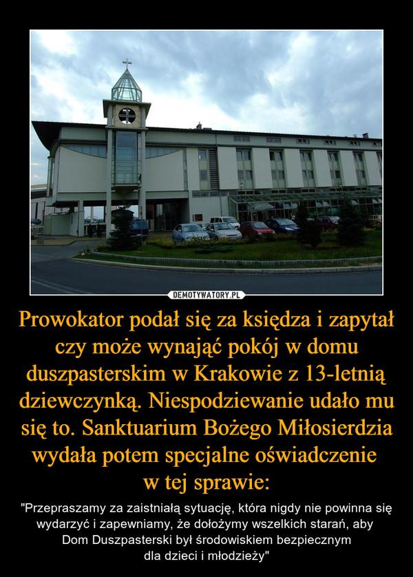 """Prowokator podał się za księdza i zapytał czy może wynająć pokój w domu duszpasterskim w Krakowie z 13-letnią dziewczynką. Niespodziewanie udało mu się to. Sanktuarium Bożego Miłosierdzia wydała potem specjalne oświadczenie w tej sprawie: – """"Przepraszamy za zaistniałą sytuację, która nigdy nie powinna się wydarzyć i zapewniamy, że dołożymy wszelkich starań, aby Dom Duszpasterski był środowiskiem bezpiecznymdla dzieci i młodzieży"""""""