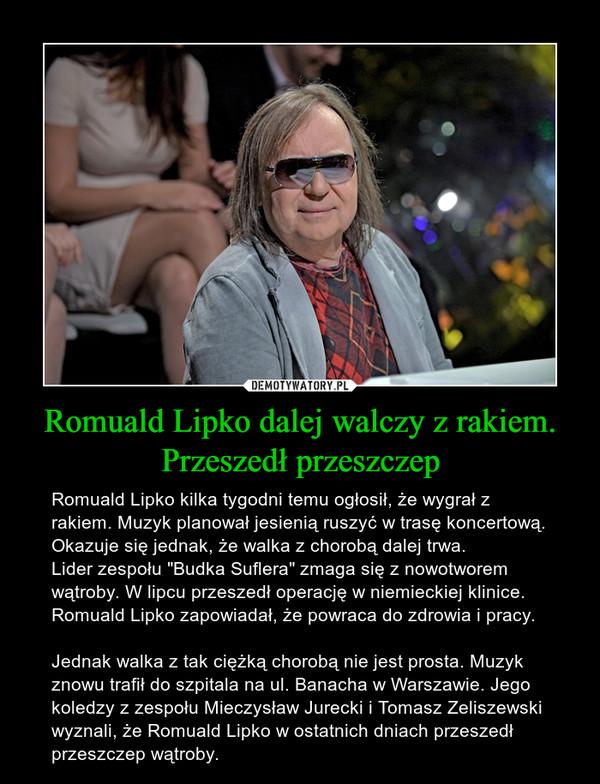 """Romuald Lipko dalej walczy z rakiem. Przeszedł przeszczep – Romuald Lipko kilka tygodni temu ogłosił, że wygrał z rakiem. Muzyk planował jesienią ruszyć w trasę koncertową. Okazuje się jednak, że walka z chorobą dalej trwa.Lider zespołu """"Budka Suflera"""" zmaga się z nowotworem wątroby. W lipcu przeszedł operację w niemieckiej klinice. Romuald Lipko zapowiadał, że powraca do zdrowia i pracy.Jednak walka z tak ciężką chorobą nie jest prosta. Muzyk znowu trafił do szpitala na ul. Banacha w Warszawie. Jego koledzy z zespołu Mieczysław Jurecki i Tomasz Zeliszewski wyznali, że Romuald Lipko w ostatnich dniach przeszedł przeszczep wątroby."""