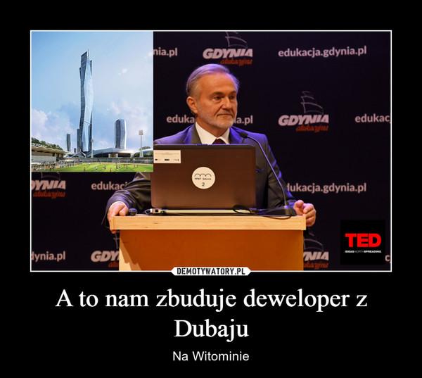 A to nam zbuduje deweloper z Dubaju – Na Witominie