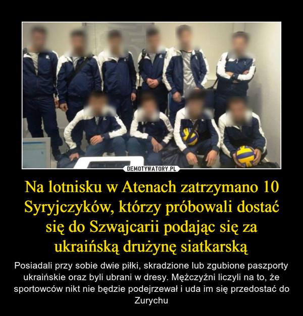 Na lotnisku w Atenach zatrzymano 10 Syryjczyków, którzy próbowali dostać się do Szwajcarii podając się za ukraińską drużynę siatkarską – Posiadali przy sobie dwie piłki, skradzione lub zgubione paszporty ukraińskie oraz byli ubrani w dresy. Mężczyźni liczyli na to, że sportowców nikt nie będzie podejrzewał i uda im się przedostać do Zurychu