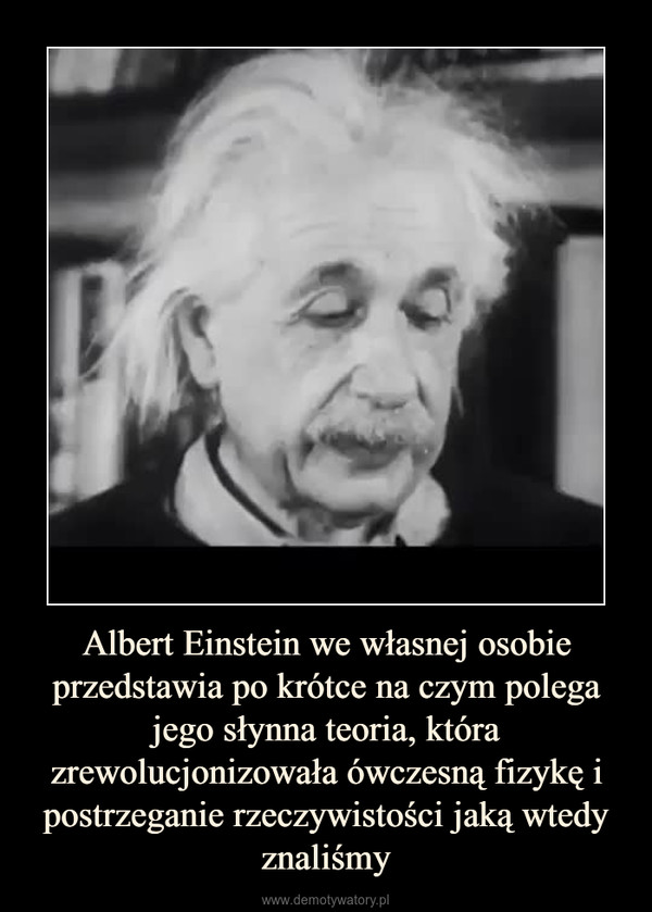 Albert Einstein we własnej osobie przedstawia po krótce na czym polega jego słynna teoria, która zrewolucjonizowała ówczesną fizykę i postrzeganie rzeczywistości jaką wtedy znaliśmy –