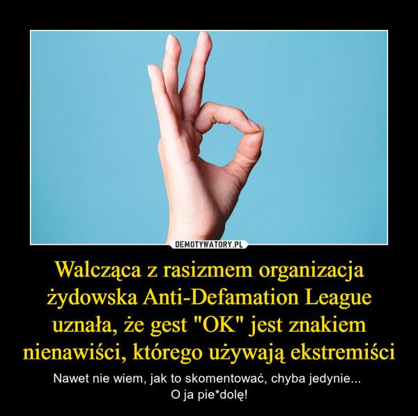 """Walcząca z rasizmem organizacja żydowska Anti-Defamation League uznała, że gest """"OK"""" jest znakiem nienawiści, którego używają ekstremiści – Nawet nie wiem, jak to skomentować, chyba jedynie... O ja pie*dolę!"""