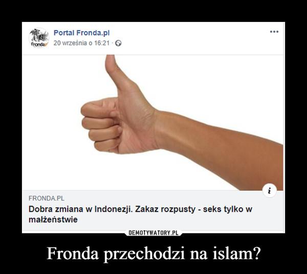 Fronda przechodzi na islam? –  FRONDA.PLDobra zmiana w Indonezji. Zakaz rozpusty - seks tylko wmałżeństwie