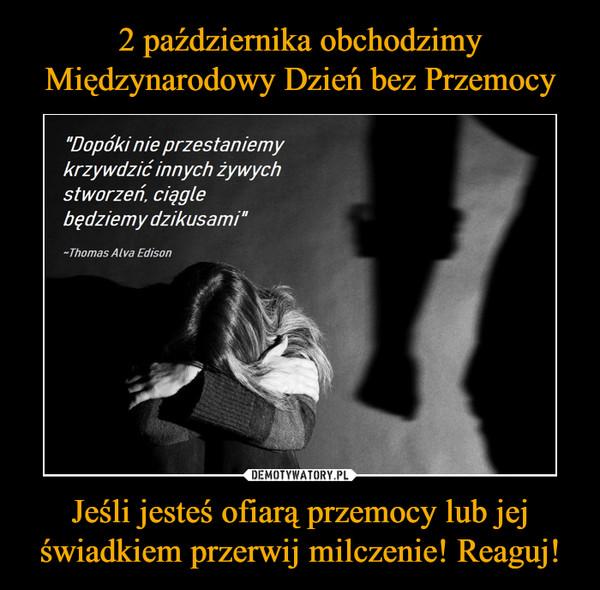 Jeśli jesteś ofiarą przemocy lub jej świadkiem przerwij milczenie! Reaguj! –