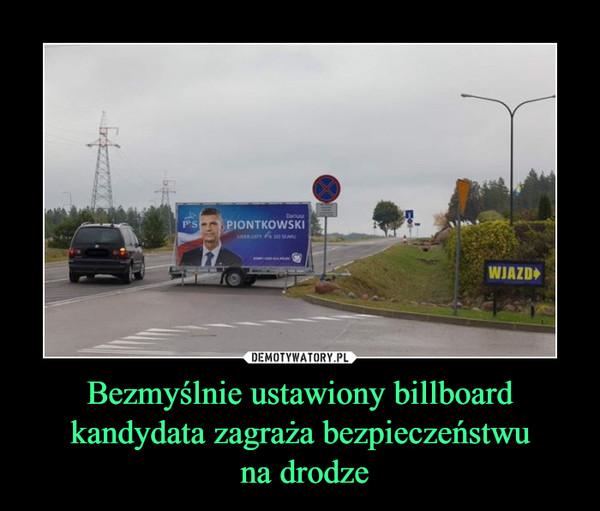 Bezmyślnie ustawiony billboard kandydata zagraża bezpieczeństwu na drodze –