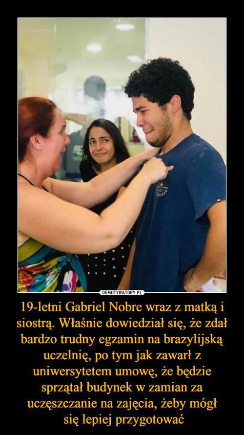19-letni Gabriel Nobre wraz z matką i siostrą. Właśnie dowiedział się, że zdał bardzo trudny egzamin na brazylijską uczelnię, po tym jak zawarł z uniwersytetem umowę, że będzie sprzątał budynek w zamian za uczęszczanie na zajęcia, żeby mógł  się lepiej przygotować