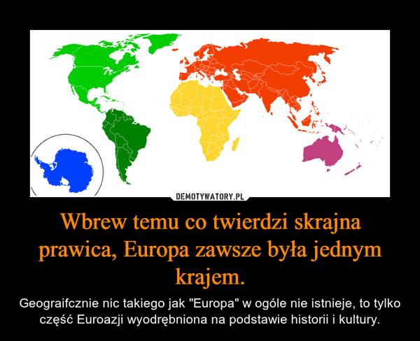 """Wbrew temu co twierdzi skrajna prawica, Europa zawsze była jednym krajem. – Geograifcznie nic takiego jak """"Europa"""" w ogóle nie istnieje, to tylko część Euroazji wyodrębniona na podstawie historii i kultury."""