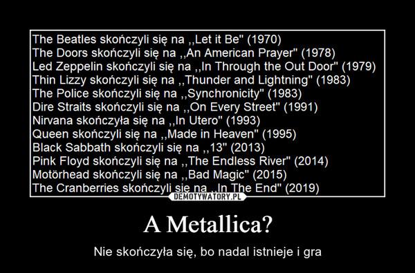 A Metallica? – Nie skończyła się, bo nadal istnieje i gra