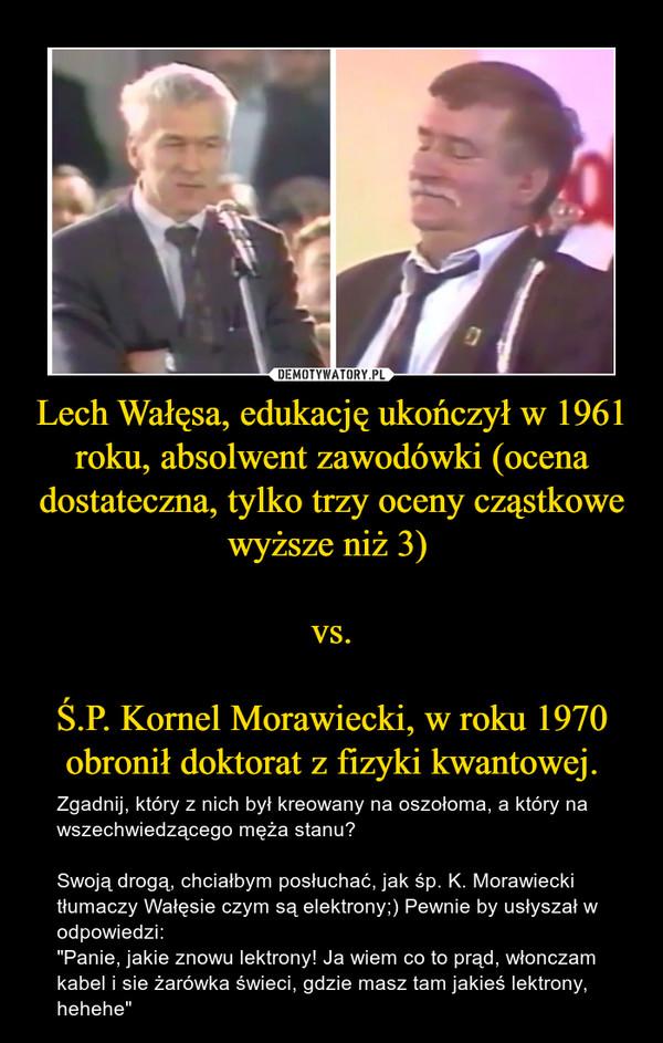 """Lech Wałęsa, edukację ukończył w 1961 roku, absolwent zawodówki (ocena dostateczna, tylko trzy oceny cząstkowe wyższe niż 3) vs.Ś.P. Kornel Morawiecki, w roku 1970 obronił doktorat z fizyki kwantowej. – Zgadnij, który z nich był kreowany na oszołoma, a który na wszechwiedzącego męża stanu?Swoją drogą, chciałbym posłuchać, jak śp. K. Morawiecki tłumaczy Wałęsie czym są elektrony;) Pewnie by usłyszał w odpowiedzi: """"Panie, jakie znowu lektrony! Ja wiem co to prąd, włonczam kabel i sie żarówka świeci, gdzie masz tam jakieś lektrony, hehehe"""""""