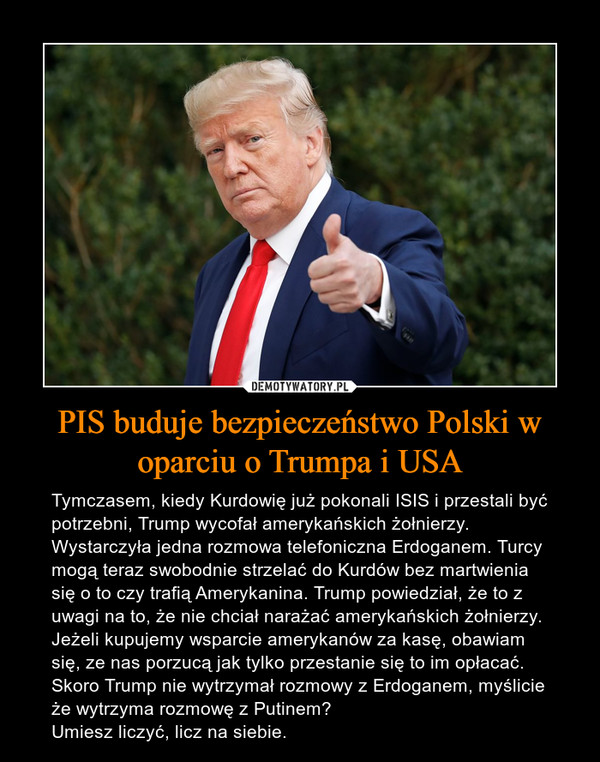PIS buduje bezpieczeństwo Polski w oparciu o Trumpa i USA – Tymczasem, kiedy Kurdowię już pokonali ISIS i przestali być potrzebni, Trump wycofał amerykańskich żołnierzy. Wystarczyła jedna rozmowa telefoniczna Erdoganem. Turcy mogą teraz swobodnie strzelać do Kurdów bez martwienia się o to czy trafią Amerykanina. Trump powiedział, że to z uwagi na to, że nie chciał narażać amerykańskich żołnierzy. Jeżeli kupujemy wsparcie amerykanów za kasę, obawiam się, ze nas porzucą jak tylko przestanie się to im opłacać. Skoro Trump nie wytrzymał rozmowy z Erdoganem, myślicie że wytrzyma rozmowę z Putinem?  Umiesz liczyć, licz na siebie.