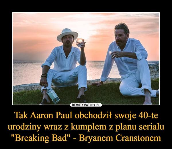 """Tak Aaron Paul obchodził swoje 40-te urodziny wraz z kumplem z planu serialu """"Breaking Bad"""" - Bryanem Cranstonem –"""