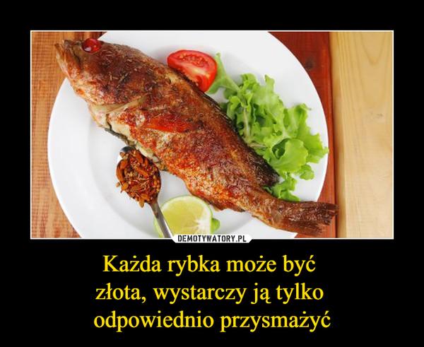 Każda rybka może być złota, wystarczy ją tylko odpowiednio przysmażyć –