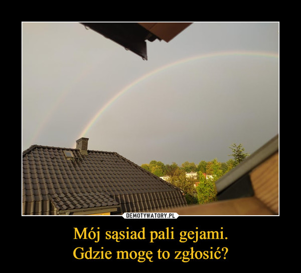 Mój sąsiad pali gejami.Gdzie mogę to zgłosić? –