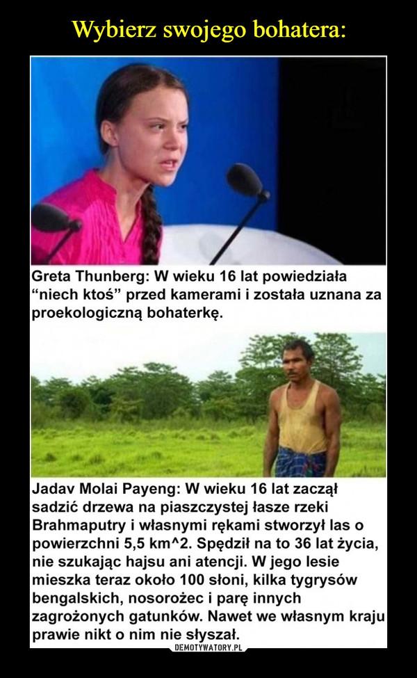 """–  Greta Thunberg: W wieku 16 lat powiedziała """"niech ktoś"""" przed kamerami i została uznana za proekologiczną bohaterkę. Jadav Molai Payeng: W wieku 16 lat zaczął sadzić drzewa na piaszczystej łasze rzeki Brahmaputry i własnymi rękami stworzył las o powierzchni 5,5 km^2. Spędził na to 36 lat życia, nie szukając hajsu ani atencji. W jego lesie mieszka teraz około 100 słoni, kilka tygrysów bengalskich, nosorożec i parę innych zagrożonych gatunków. Nawet we własnym kraju prawie nikt o nim nie słyszał."""