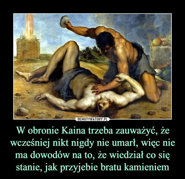 W obronie Kaina trzeba zauważyć, że wcześniej nikt nigdy nie umarł, więc nie ma dowodów na to, że wiedział co się stanie, jak przyjebie bratu kamieniem –