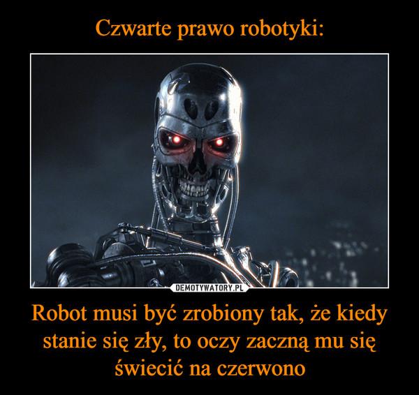 Robot musi być zrobiony tak, że kiedy stanie się zły, to oczy zaczną mu się świecić na czerwono –