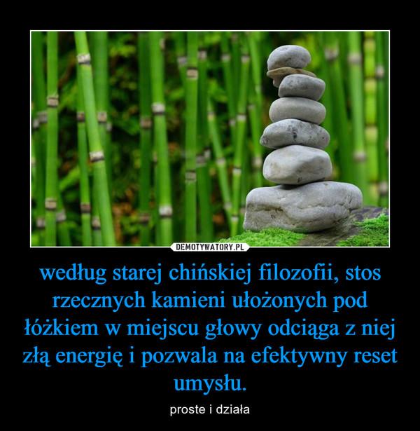 według starej chińskiej filozofii, stos rzecznych kamieni ułożonych pod łóżkiem w miejscu głowy odciąga z niej złą energię i pozwala na efektywny reset umysłu. – proste i działa