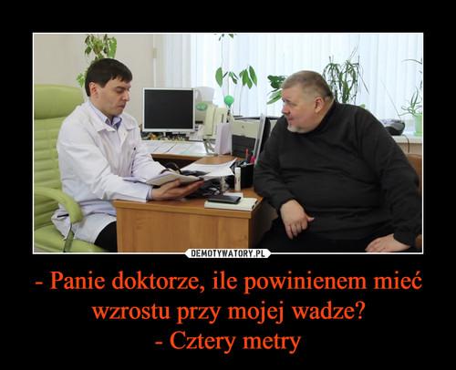 - Panie doktorze, ile powinienem mieć wzrostu przy mojej wadze? - Cztery metry