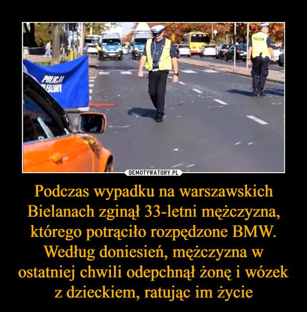 Podczas wypadku na warszawskich Bielanach zginął 33-letni mężczyzna, którego potrąciło rozpędzone BMW. Według doniesień, mężczyzna w ostatniej chwili odepchnął żonę i wózek z dzieckiem, ratując im życie –
