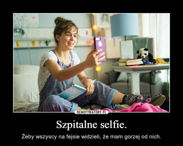 Szpitalne selfie. – Żeby wszyscy na fejsie widzieli, że mam gorzej od nich.