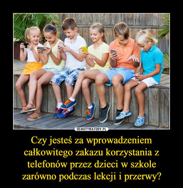 Czy jesteś za wprowadzeniem całkowitego zakazu korzystania z telefonów przez dzieci w szkolezarówno podczas lekcji i przerwy? –
