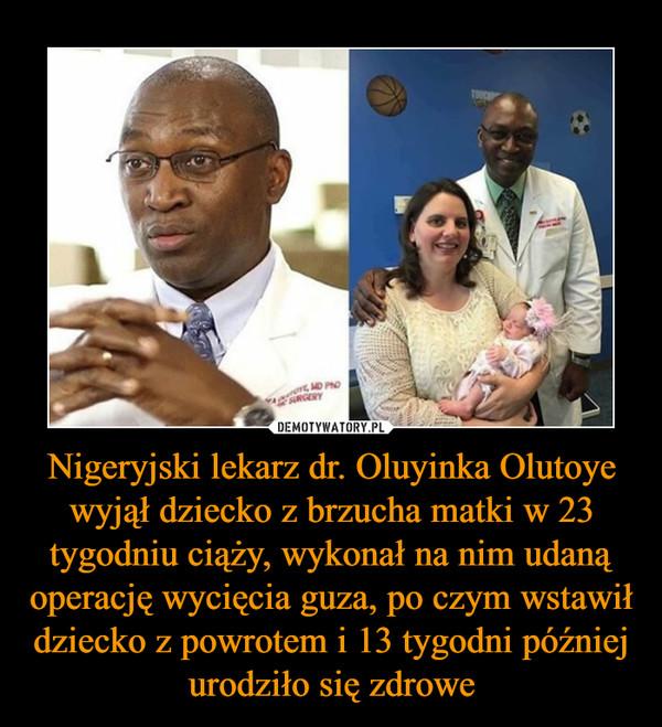 Nigeryjski lekarz dr. Oluyinka Olutoye wyjął dziecko z brzucha matki w 23 tygodniu ciąży, wykonał na nim udaną operację wycięcia guza, po czym wstawił dziecko z powrotem i 13 tygodni później urodziło się zdrowe –