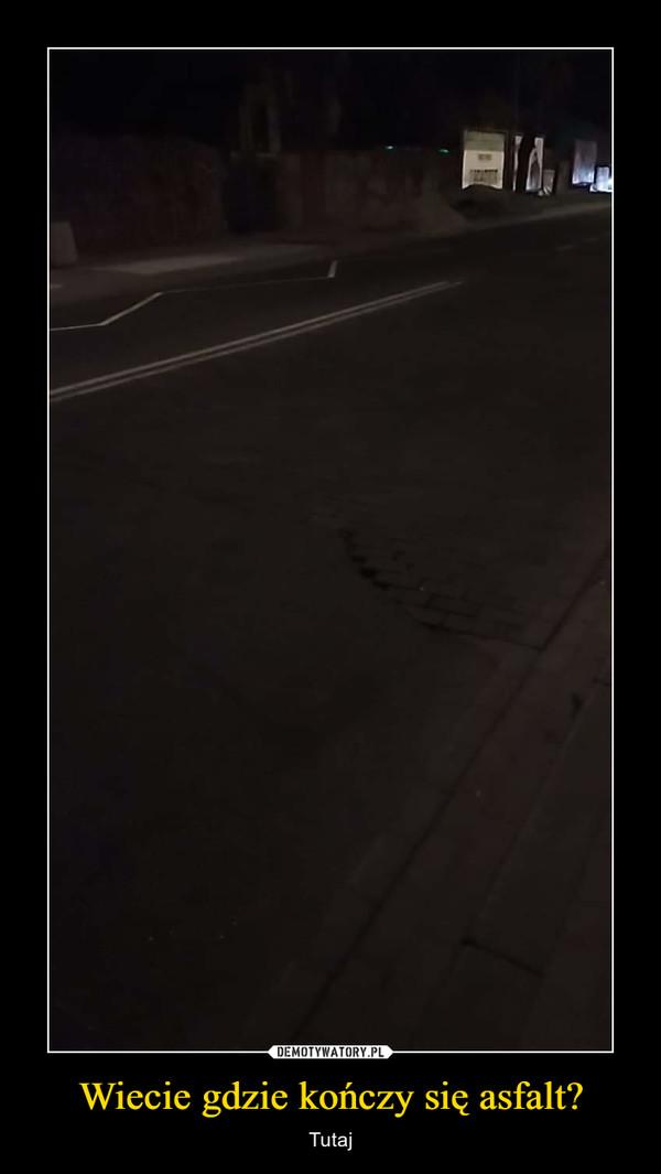 Wiecie gdzie kończy się asfalt? – Tutaj