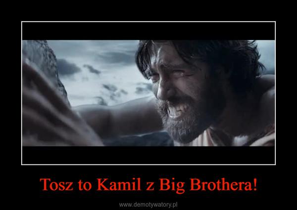 Tosz to Kamil z Big Brothera! –