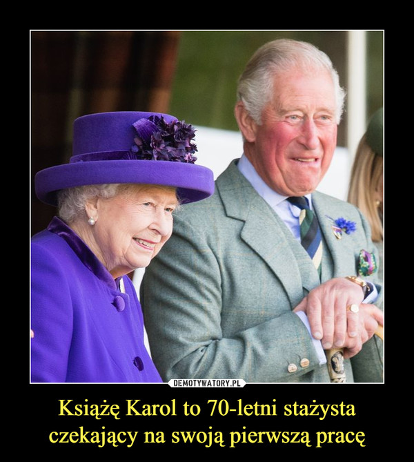 Książę Karol to 70-letni stażysta czekający na swoją pierwszą pracę –