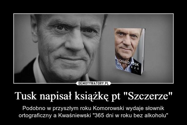 """Tusk napisał książkę pt """"Szczerze"""" – Podobno w przyszłym roku Komorowski wydaje słownik ortograficzny a Kwaśniewski """"365 dni w roku bez alkoholu"""""""